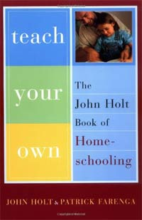 Teach Your Own: The John Holt Book of Homeschooling -- by Pat Farenga